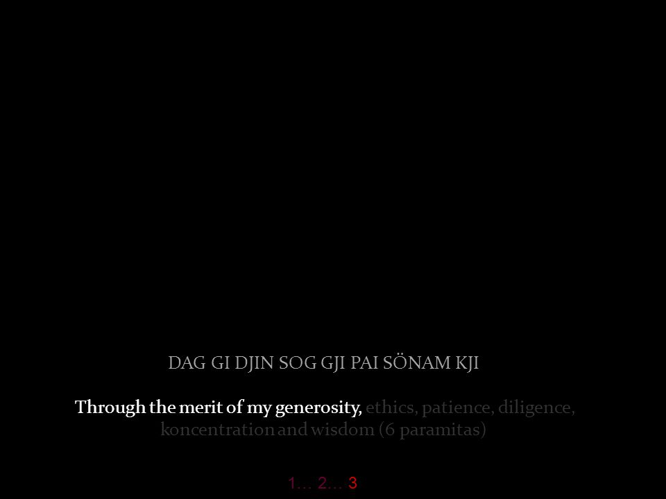 DJANG TJUB BAR DU DAG NI KJAB SU TJI … I take refuge until I reach Enlightenment. 1… 2… 3
