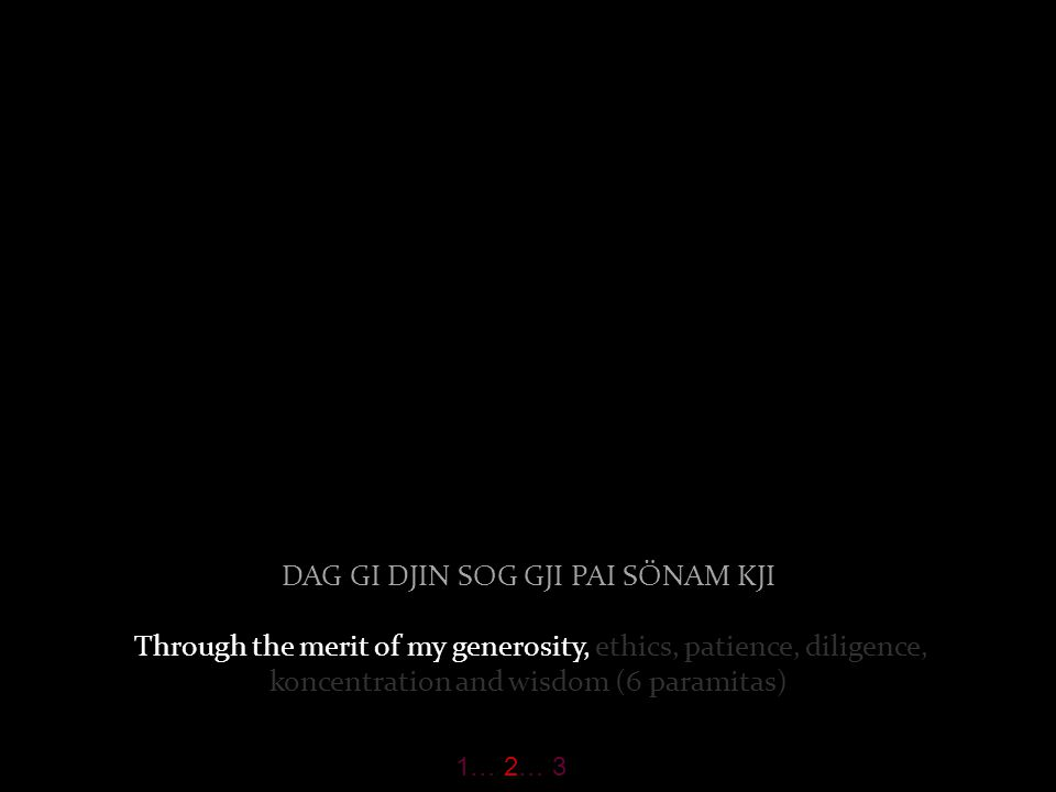 DAG GI DJIN SOG GJI PAI SÖNAM KJI Through the merit of my generosity, ethics, patience, diligence, koncentration and wisdom (6 paramitas) 1… 2… 3