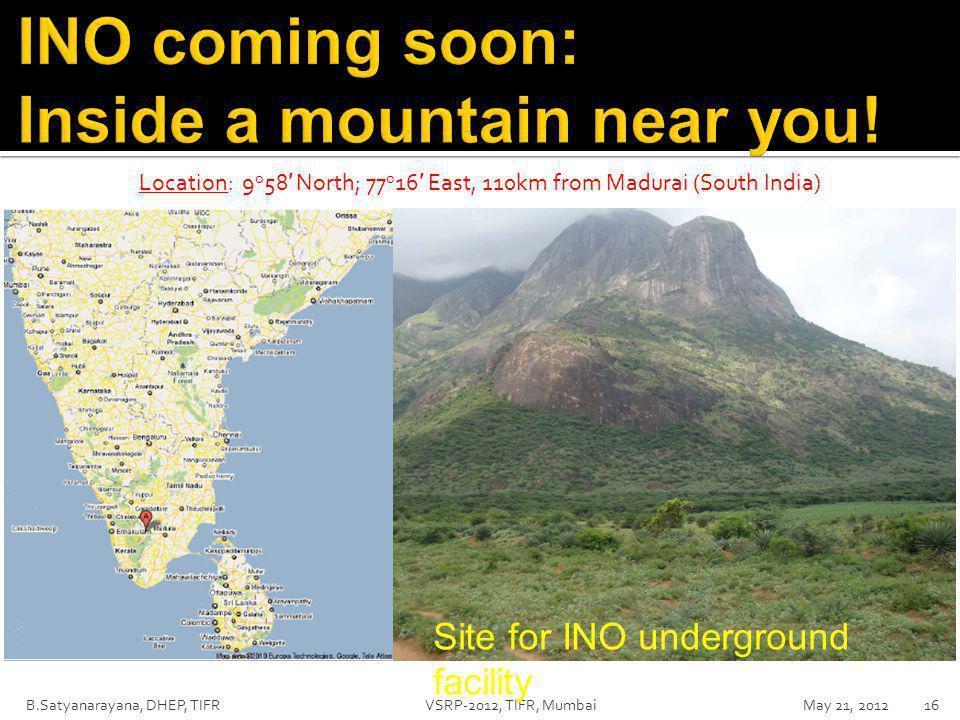 B.Satyanarayana, DHEP, TIFR VSRP-2012, TIFR, Mumbai May 21, 201216 Location: 9 o 58 ′ North; 77 o 16 ′ East, 110km from Madurai (South India) Site for INO underground facility