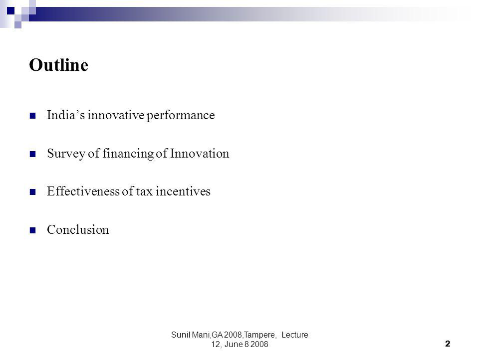 Sunil Mani,GA 2008,Tampere, Lecture 12, June 8 20082 Outline India's innovative performance Survey of financing of Innovation Effectiveness of tax incentives Conclusion