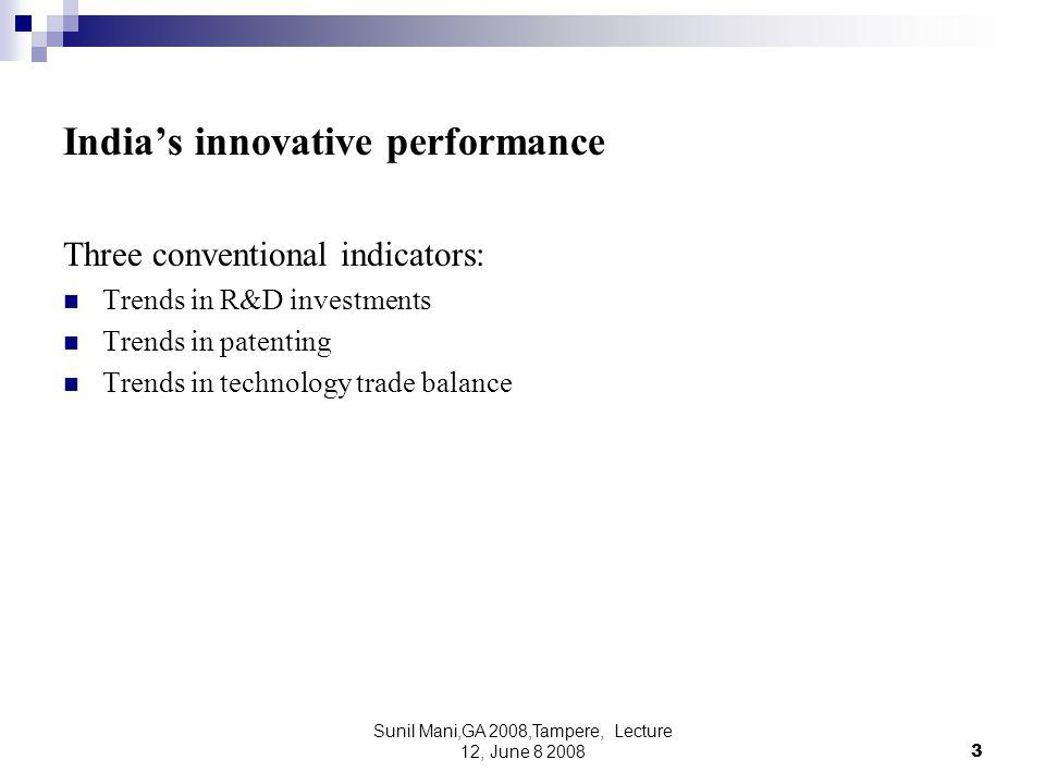 Sunil Mani,GA 2008,Tampere, Lecture 12, June 8 20083 India's innovative performance Three conventional indicators: Trends in R&D investments Trends in patenting Trends in technology trade balance