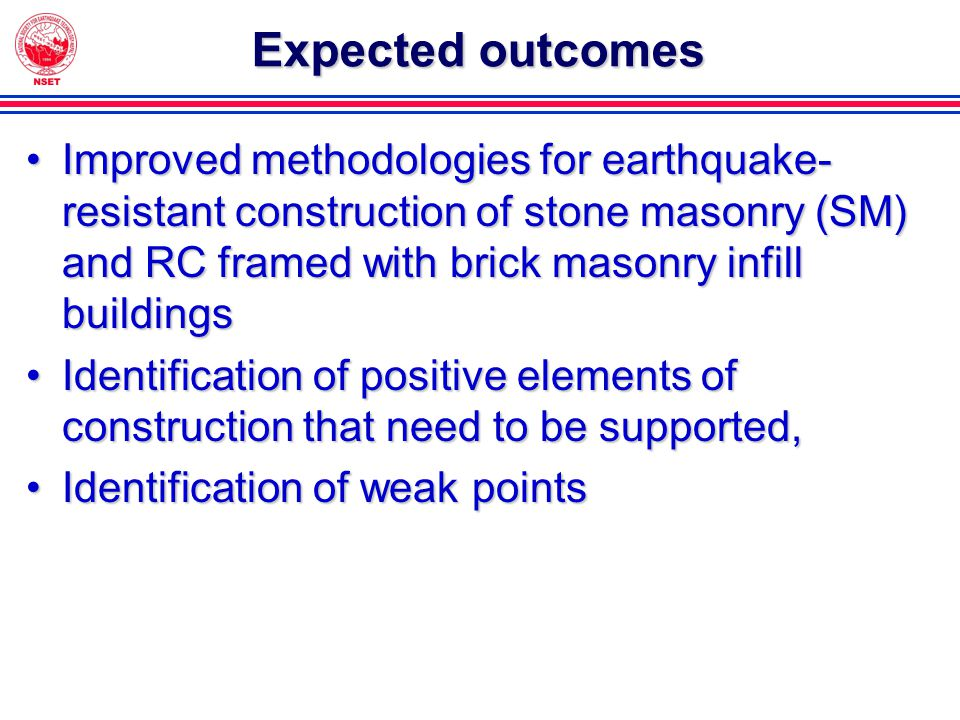 Expected outcomes Improved methodologies for earthquake- resistant construction of stone masonry (SM) and RC framed with brick masonry infill buildingsImproved methodologies for earthquake- resistant construction of stone masonry (SM) and RC framed with brick masonry infill buildings Identification of positive elements of construction that need to be supported,Identification of positive elements of construction that need to be supported, Identification of weak pointsIdentification of weak points