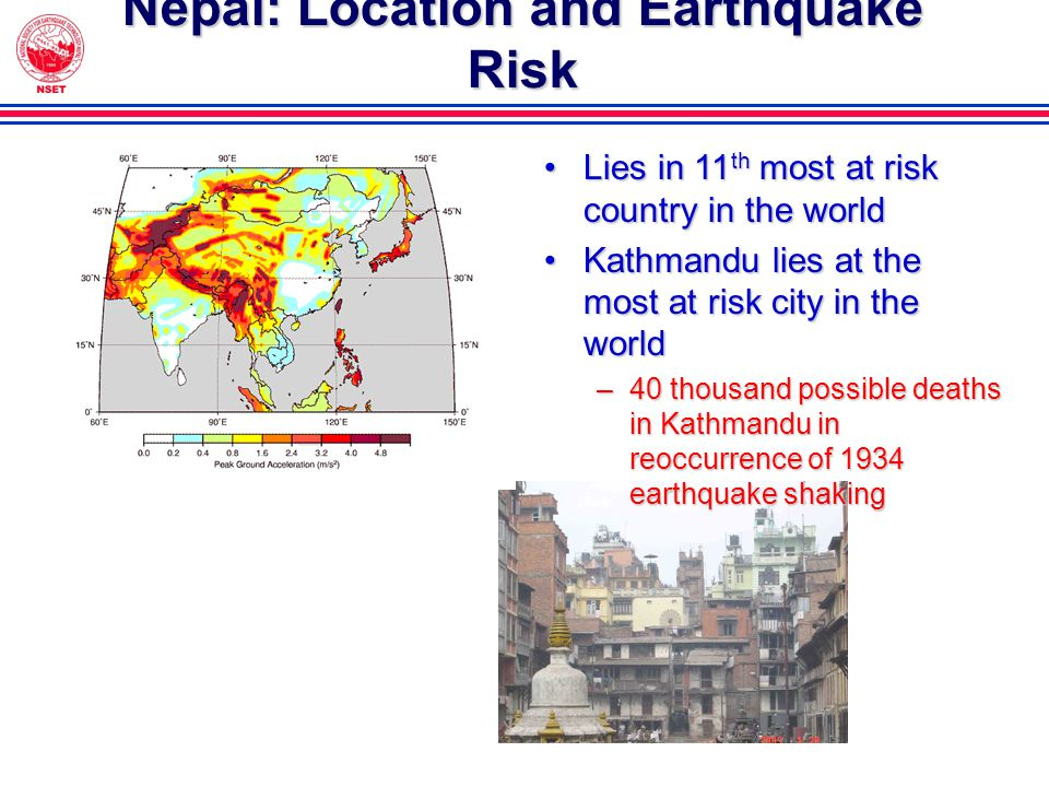 Nepal: Location and Earthquake Risk Lies in 11 th most at risk country in the worldLies in 11 th most at risk country in the world Kathmandu lies at the most at risk city in the worldKathmandu lies at the most at risk city in the world –40 thousand possible deaths in Kathmandu in reoccurrence of 1934 earthquake shaking