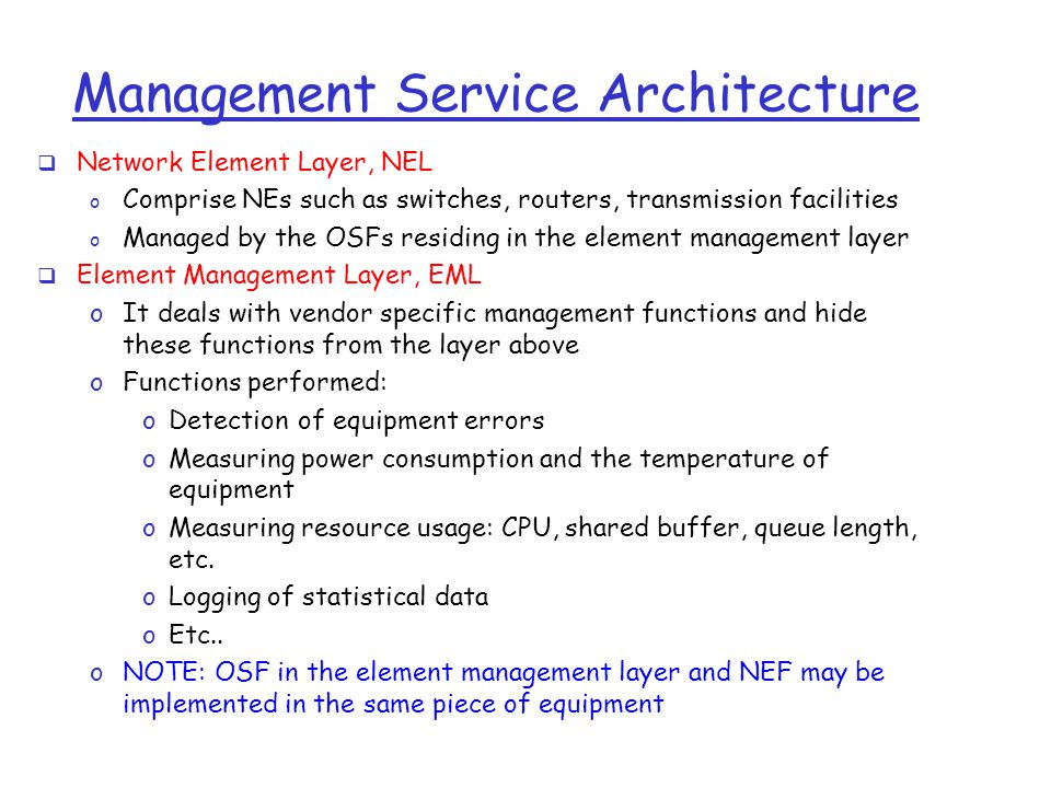 Management Service Architecture  Network Element Layer, NEL o Comprise NEs such as switches, routers, transmission facilities o Managed by the OSFs residing in the element management layer  Element Management Layer, EML oIt deals with vendor specific management functions and hide these functions from the layer above oFunctions performed: oDetection of equipment errors oMeasuring power consumption and the temperature of equipment oMeasuring resource usage: CPU, shared buffer, queue length, etc.