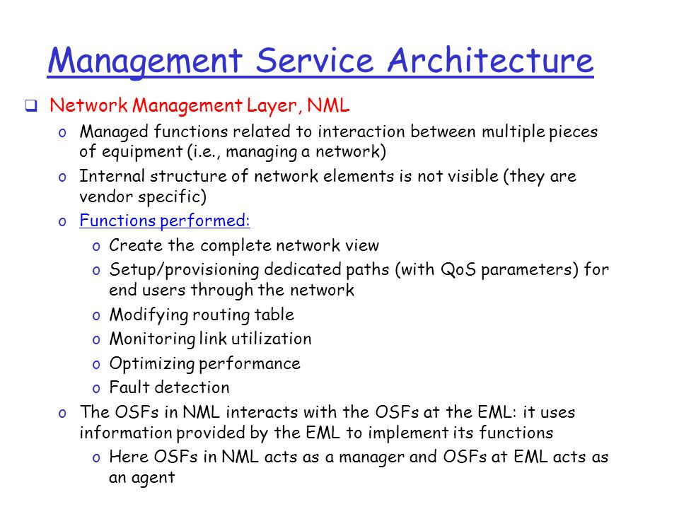 Management Service Architecture  Network Management Layer, NML oManaged functions related to interaction between multiple pieces of equipment (i.e., managing a network) oInternal structure of network elements is not visible (they are vendor specific) oFunctions performed: oCreate the complete network view oSetup/provisioning dedicated paths (with QoS parameters) for end users through the network oModifying routing table oMonitoring link utilization oOptimizing performance oFault detection oThe OSFs in NML interacts with the OSFs at the EML: it uses information provided by the EML to implement its functions oHere OSFs in NML acts as a manager and OSFs at EML acts as an agent