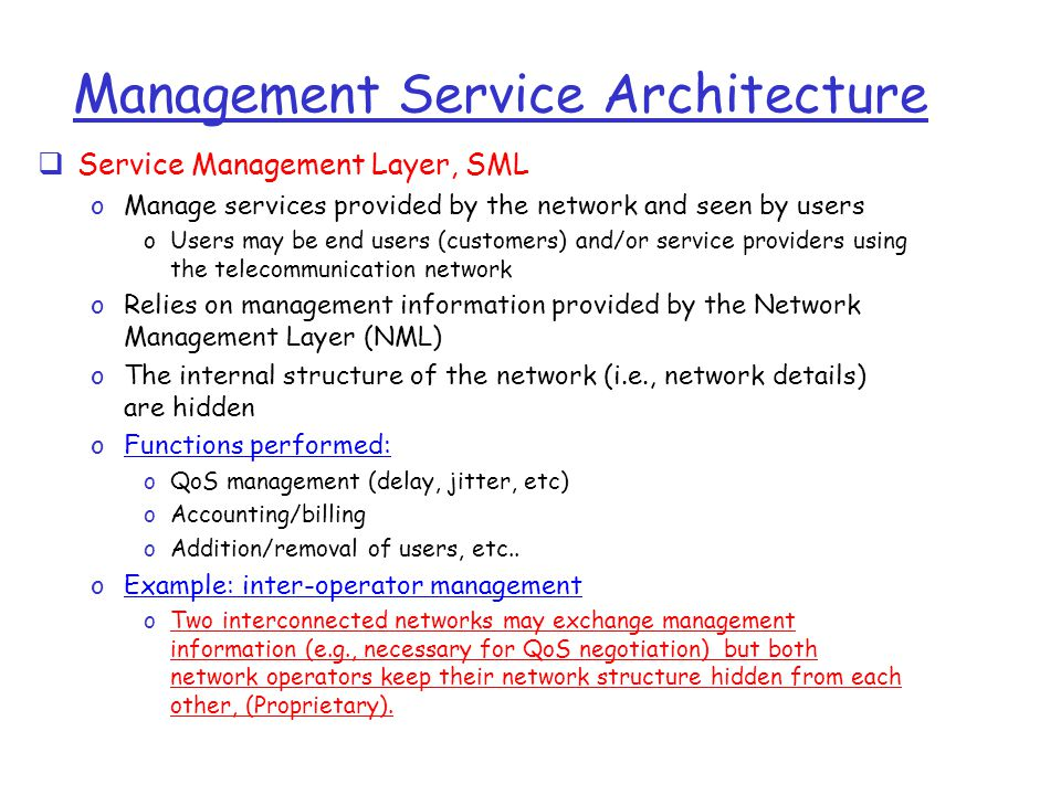Management Service Architecture  Service Management Layer, SML oManage services provided by the network and seen by users oUsers may be end users (customers) and/or service providers using the telecommunication network oRelies on management information provided by the Network Management Layer (NML) oThe internal structure of the network (i.e., network details) are hidden oFunctions performed: oQoS management (delay, jitter, etc) oAccounting/billing oAddition/removal of users, etc..