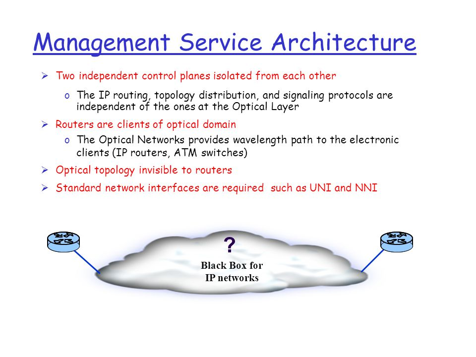 Management Service Architecture  Two independent control planes isolated from each other oThe IP routing, topology distribution, and signaling protocols are independent of the ones at the Optical Layer  Routers are clients of optical domain oThe Optical Networks provides wavelength path to the electronic clients (IP routers, ATM switches)  Optical topology invisible to routers  Standard network interfaces are required such as UNI and NNI .