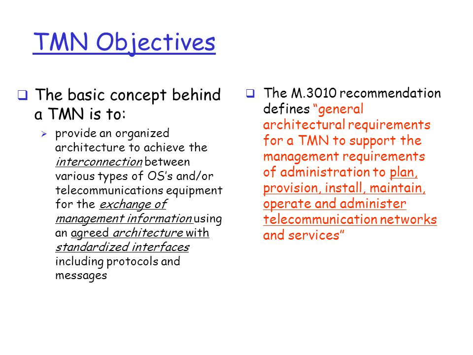 TMN Objectives  The basic concept behind a TMN is to:  provide an organized architecture to achieve the interconnection between various types of OS's and/or telecommunications equipment for the exchange of management information using an agreed architecture with standardized interfaces including protocols and messages  The M.3010 recommendation defines general architectural requirements for a TMN to support the management requirements of administration to plan, provision, install, maintain, operate and administer telecommunication networks and services