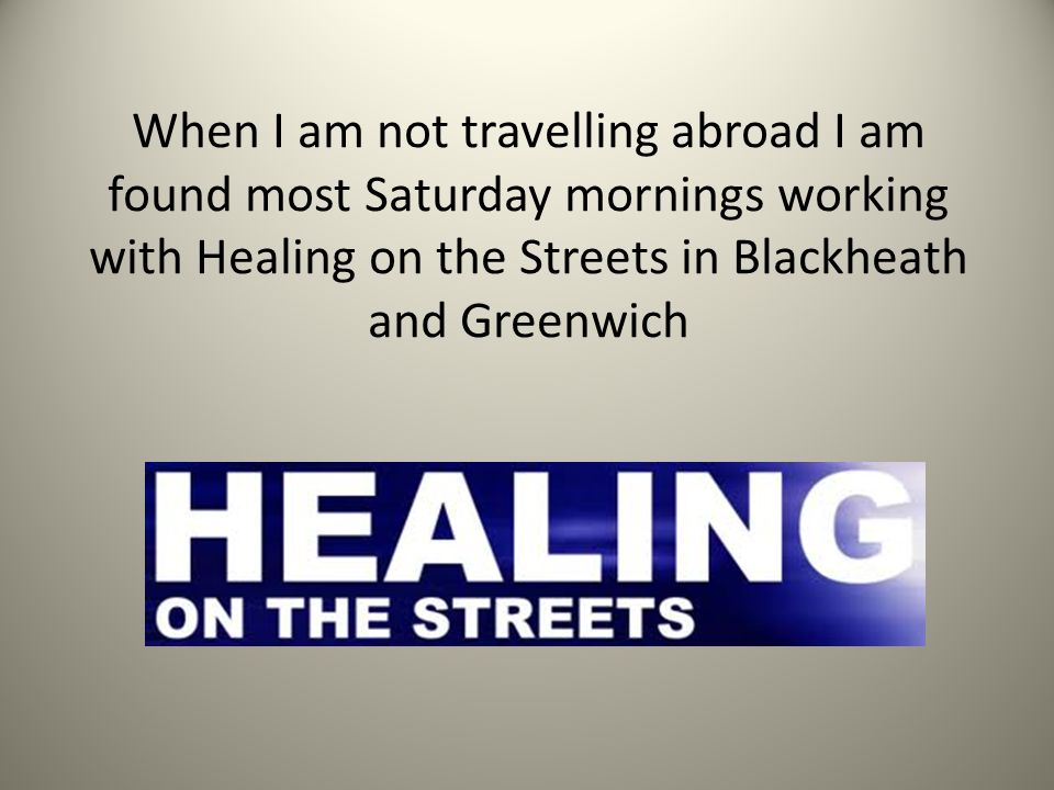 When I am not travelling abroad I am found most Saturday mornings working with Healing on the Streets in Blackheath and Greenwich