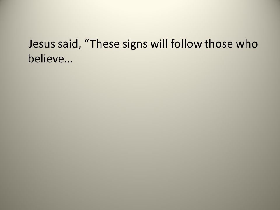 Jesus said, These signs will follow those who believe…