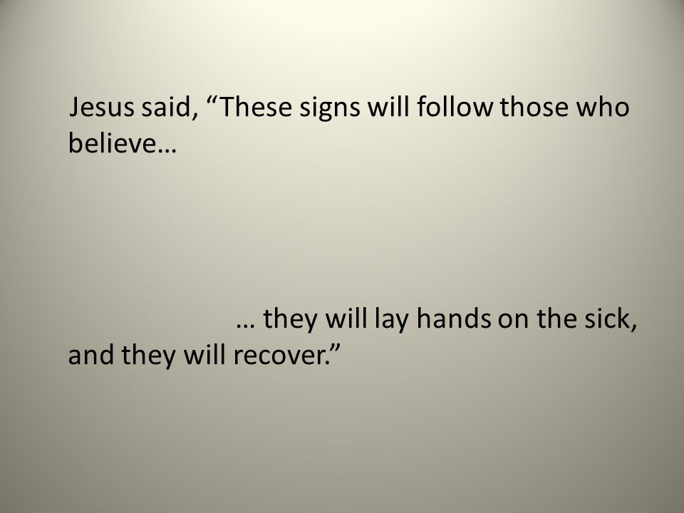 Jesus said, These signs will follow those who believe… … they will lay hands on the sick, and they will recover.