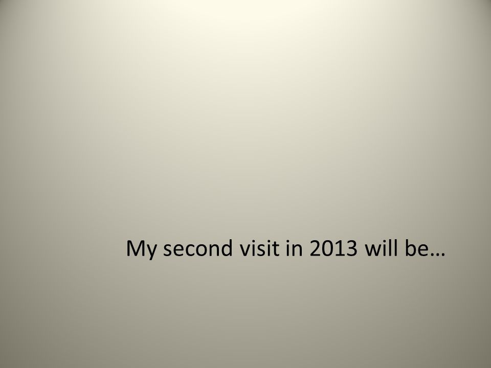 My second visit in 2013 will be…
