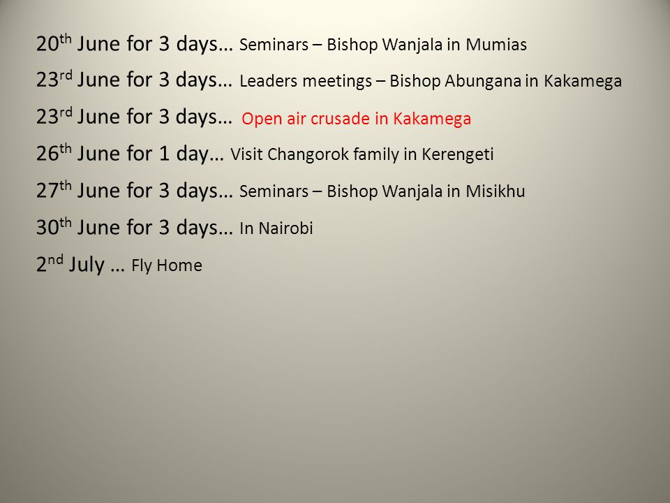 20 th June for 3 days… Seminars – Bishop Wanjala in Mumias 23 rd June for 3 days… Leaders meetings – Bishop Abungana in Kakamega 23 rd June for 3 days… Open air crusade in Kakamega 26 th June for 1 day… Visit Changorok family in Kerengeti 27 th June for 3 days… Seminars – Bishop Wanjala in Misikhu 30 th June for 3 days… In Nairobi 2 nd July … Fly Home