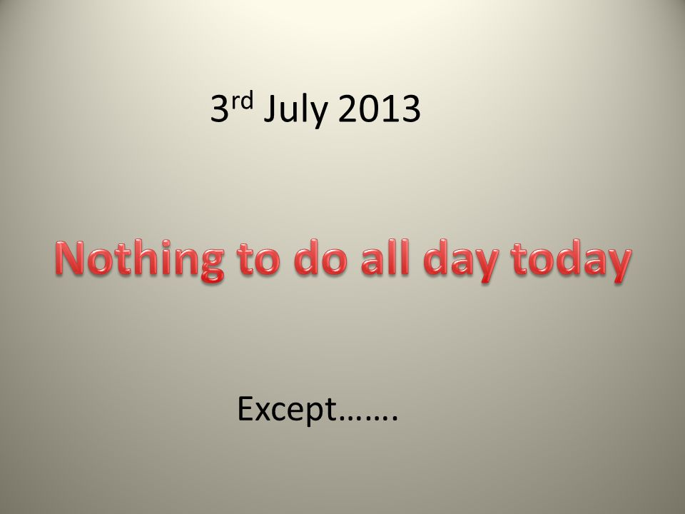 3 rd July 2013 Except…….