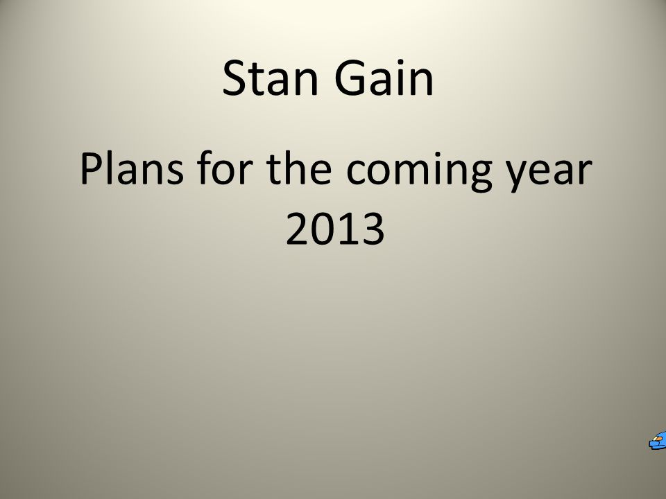 Stan Gain Plans for the coming year 2013