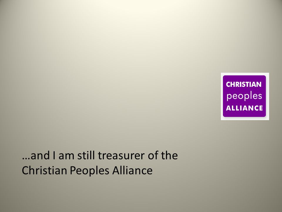 …and I am still treasurer of the Christian Peoples Alliance