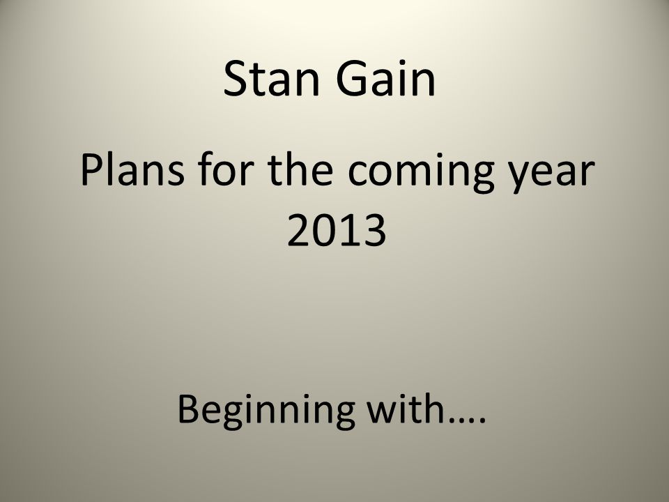 Stan Gain Plans for the coming year 2013 Beginning with….