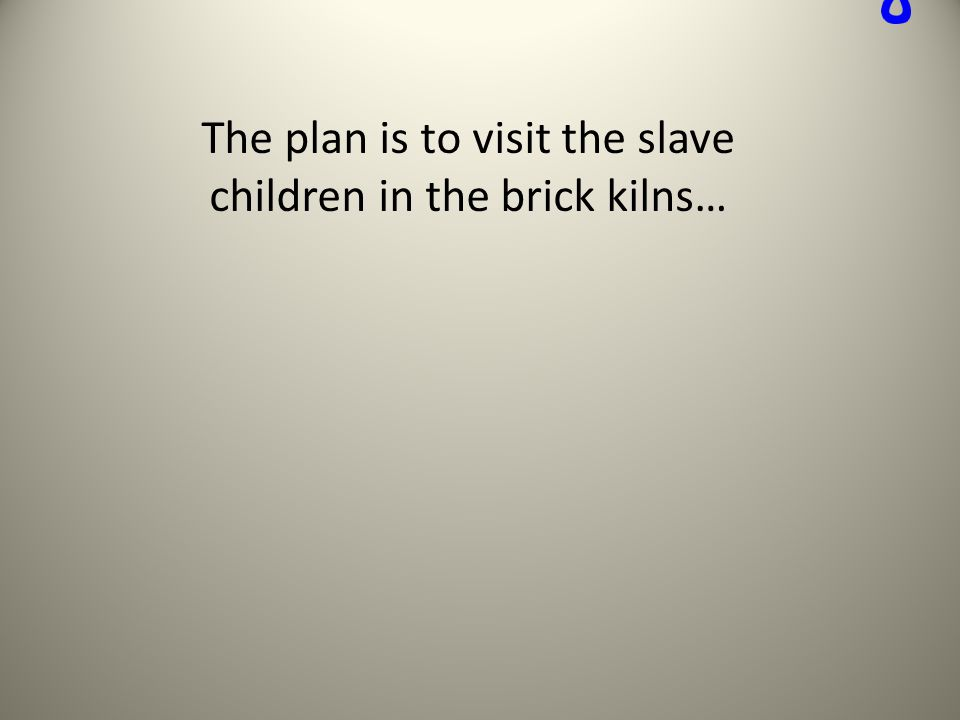 The plan is to visit the slave children in the brick kilns…