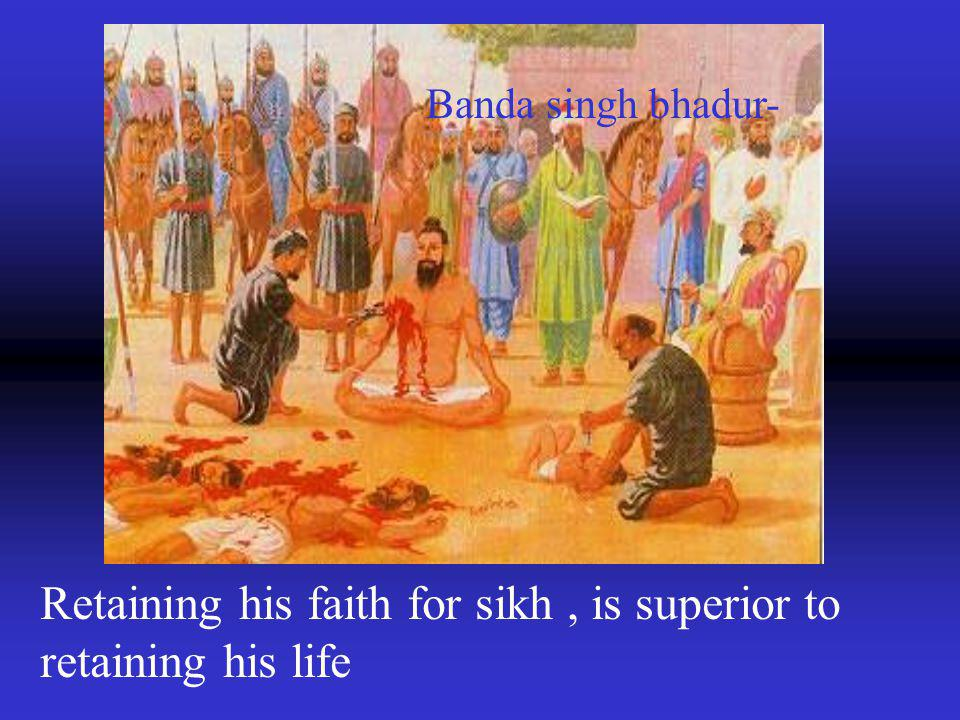 Retaining his faith for sikh, is superior to retaining his life Banda singh bhadur-