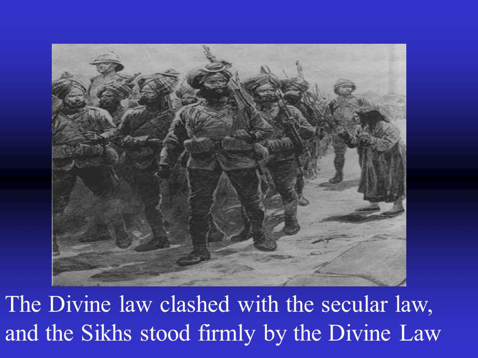The Divine law clashed with the secular law, and the Sikhs stood firmly by the Divine Law