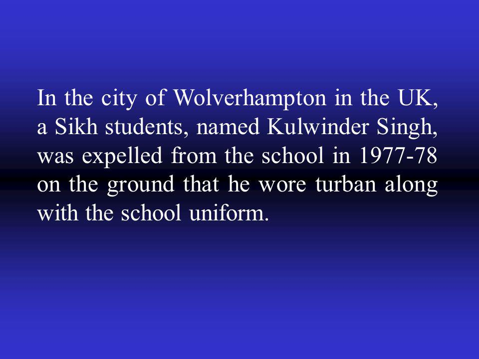 In the city of Wolverhampton in the UK, a Sikh students, named Kulwinder Singh, was expelled from the school in 1977-78 on the ground that he wore turban along with the school uniform.