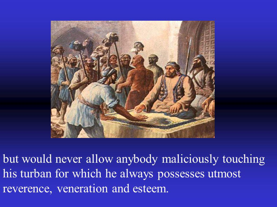 but would never allow anybody maliciously touching his turban for which he always possesses utmost reverence, veneration and esteem.