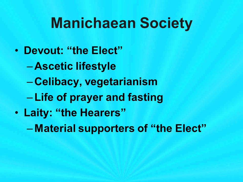 Manichaean Society Devout: the Elect –Ascetic lifestyle –Celibacy, vegetarianism –Life of prayer and fasting Laity: the Hearers –Material supporters of the Elect