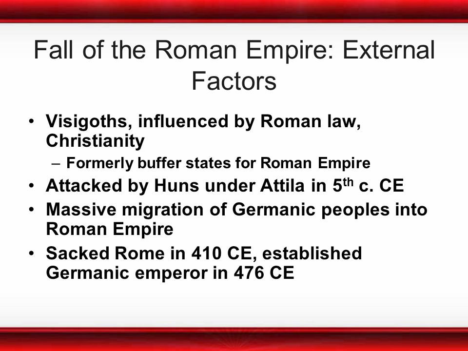 Fall of the Roman Empire: External Factors Visigoths, influenced by Roman law, Christianity –Formerly buffer states for Roman Empire Attacked by Huns under Attila in 5 th c.