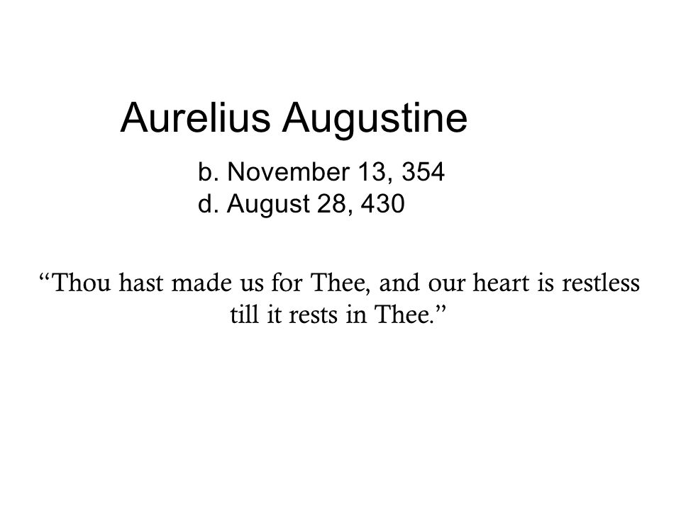 """Aurelius Augustine b. November 13, 354 d. August 28, 430 """"Thou hast made us for Thee, and our heart is restless till it rests in Thee."""""""