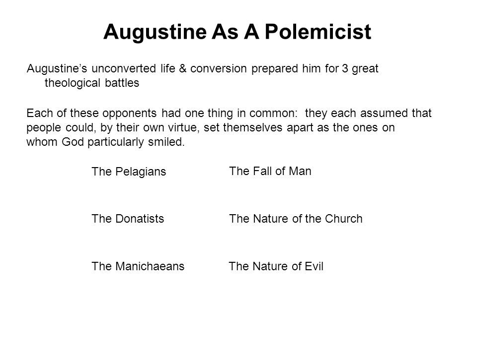 Augustine's unconverted life & conversion prepared him for 3 great theological battles Each of these opponents had one thing in common: they each assumed that people could, by their own virtue, set themselves apart as the ones on whom God particularly smiled.