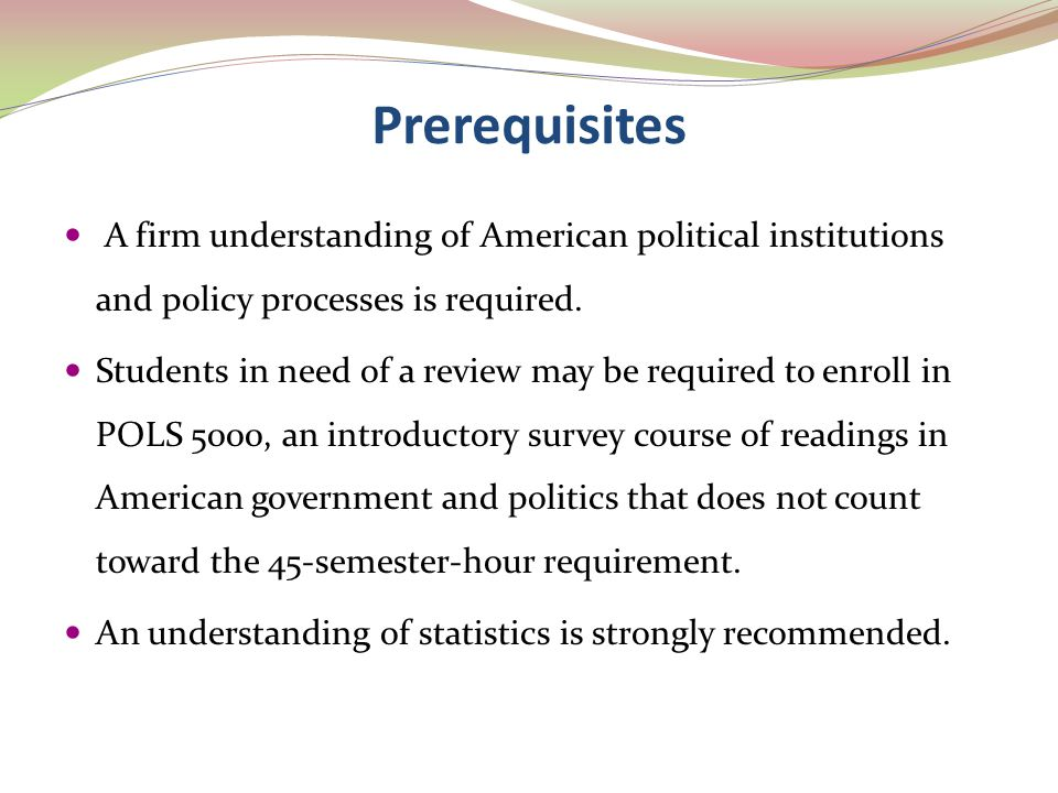 Prerequisites A firm understanding of American political institutions and policy processes is required. Students in need of a review may be required t