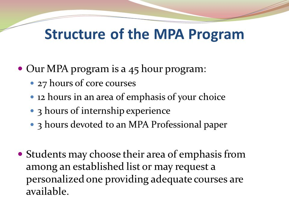 Structure of the MPA Program Our MPA program is a 45 hour program: 27 hours of core courses 12 hours in an area of emphasis of your choice 3 hours of