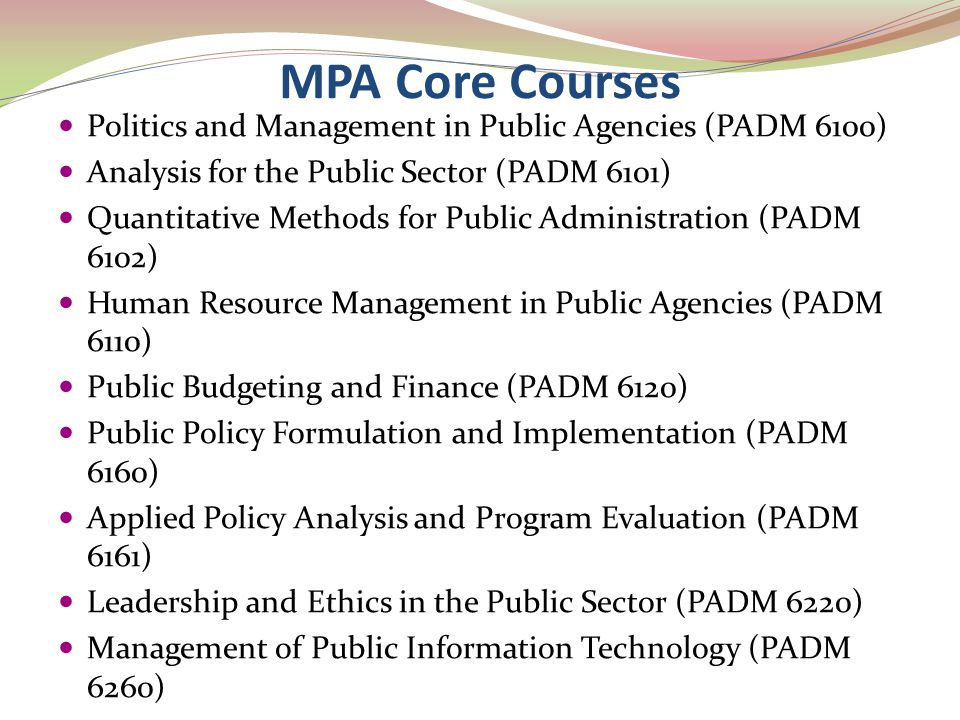MPA Core Courses Politics and Management in Public Agencies (PADM 6100) Analysis for the Public Sector (PADM 6101) Quantitative Methods for Public Adm