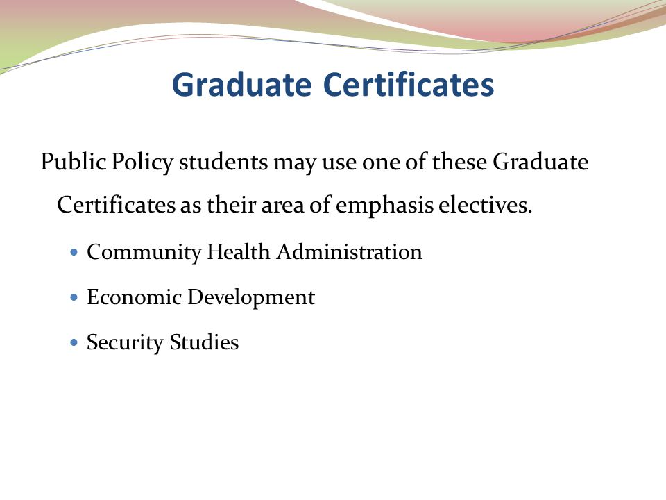 Graduate Certificates Public Policy students may use one of these Graduate Certificates as their area of emphasis electives. Community Health Administ