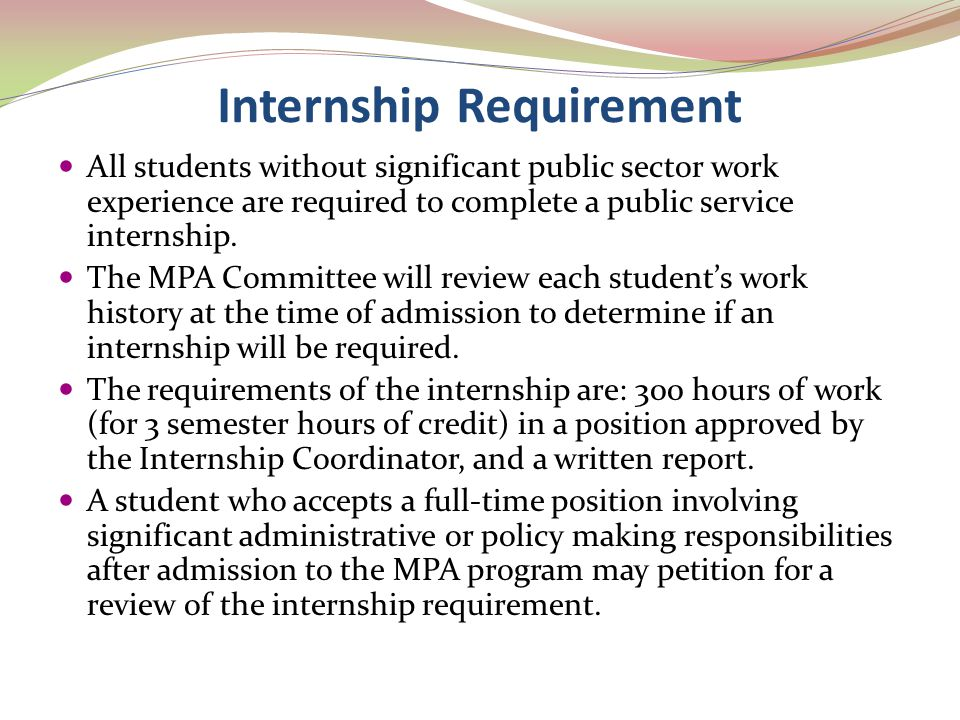 Internship Requirement All students without significant public sector work experience are required to complete a public service internship. The MPA Co