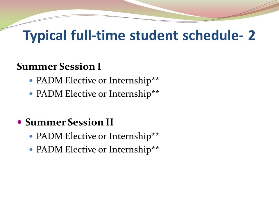 Typical full-time student schedule- 2 Summer Session I PADM Elective or Internship** Summer Session II PADM Elective or Internship**