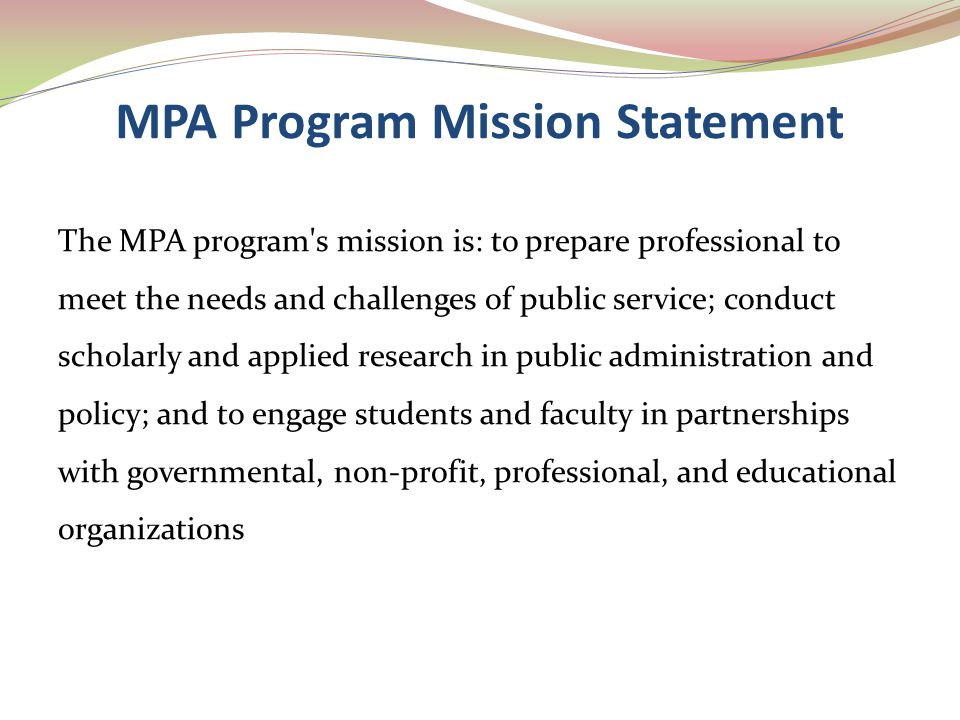 MPA Program Mission Statement The MPA program's mission is: to prepare professional to meet the needs and challenges of public service; conduct schola