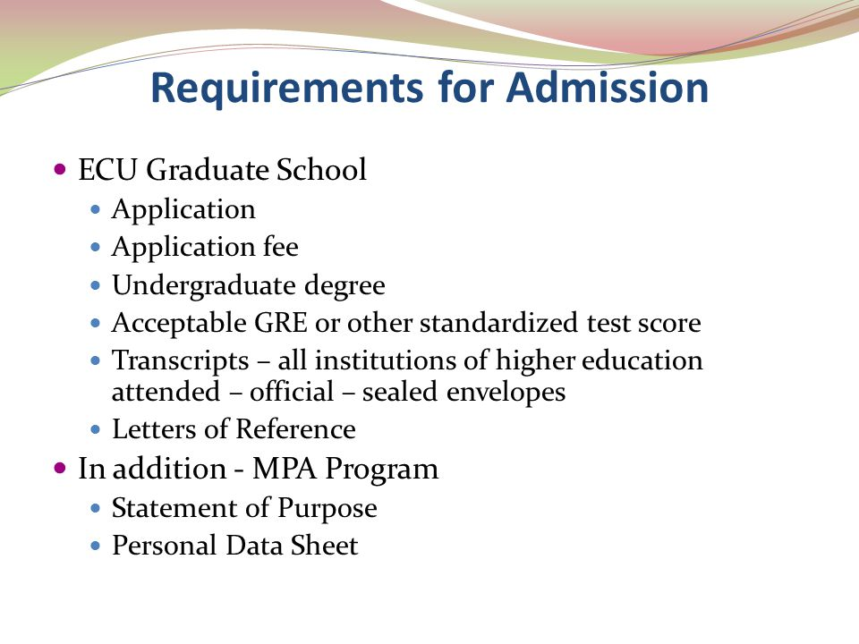 Requirements for Admission ECU Graduate School Application Application fee Undergraduate degree Acceptable GRE or other standardized test score Transc