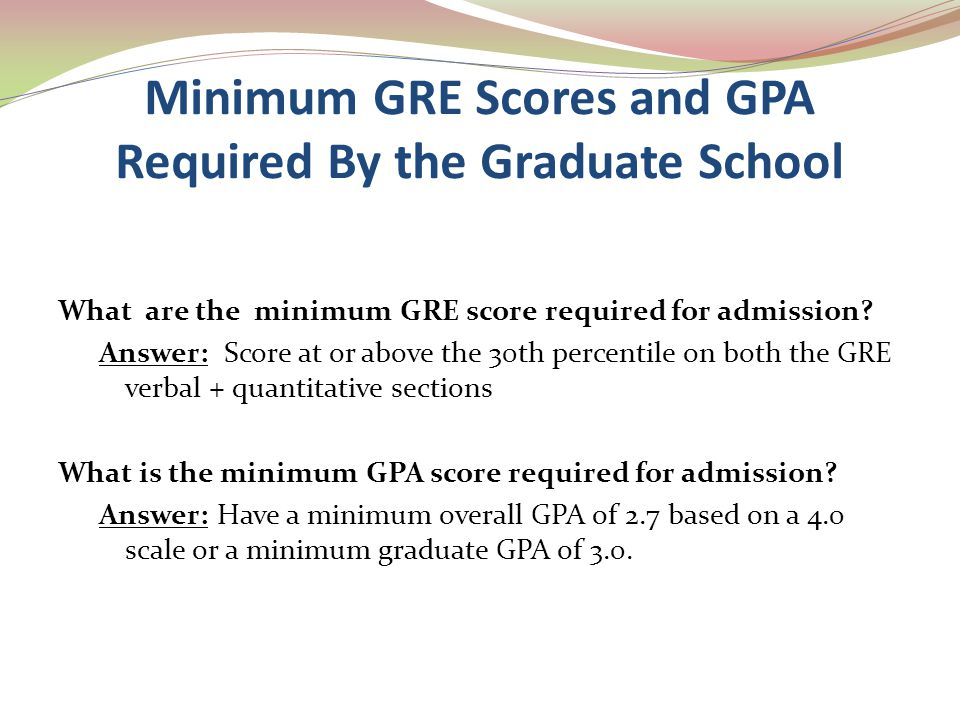 Minimum GRE Scores and GPA Required By the Graduate School What are the minimum GRE score required for admission? Answer: Score at or above the 30th p
