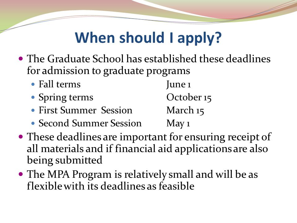When should I apply? The Graduate School has established these deadlines for admission to graduate programs Fall termsJune 1 Spring termsOctober 15 Fi
