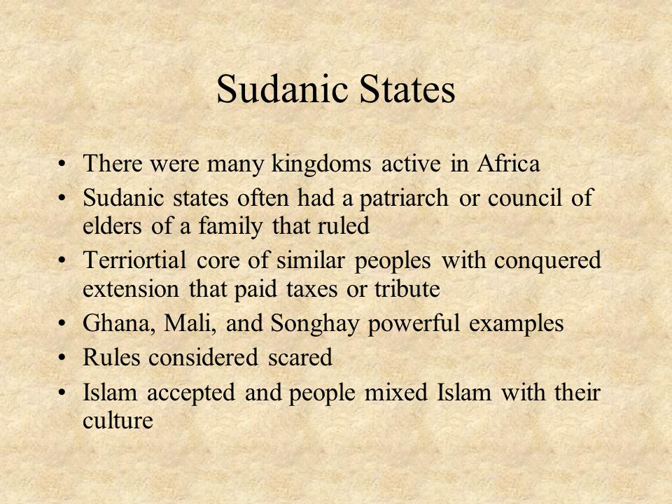 Sudanic States There were many kingdoms active in Africa Sudanic states often had a patriarch or council of elders of a family that ruled Terriortial core of similar peoples with conquered extension that paid taxes or tribute Ghana, Mali, and Songhay powerful examples Rules considered scared Islam accepted and people mixed Islam with their culture