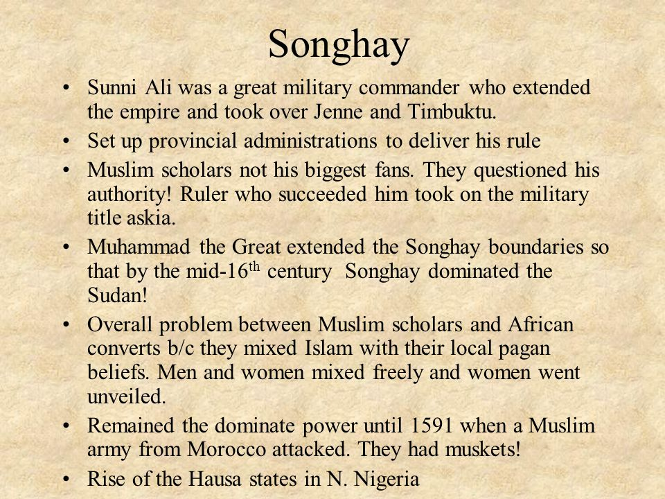 Songhay Sunni Ali was a great military commander who extended the empire and took over Jenne and Timbuktu.