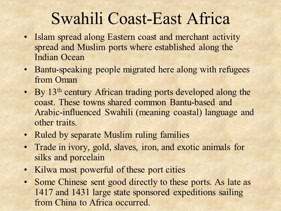 Swahili Coast-East Africa Islam spread along Eastern coast and merchant activity spread and Muslim ports where established along the Indian Ocean Bantu-speaking people migrated here along with refugees from Oman By 13 th century African trading ports developed along the coast.