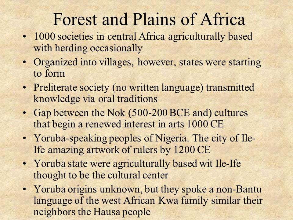 Forest and Plains of Africa 1000 societies in central Africa agriculturally based with herding occasionally Organized into villages, however, states were starting to form Preliterate society (no written language) transmitted knowledge via oral traditions Gap between the Nok (500-200 BCE and) cultures that begin a renewed interest in arts 1000 CE Yoruba-speaking peoples of Nigeria.