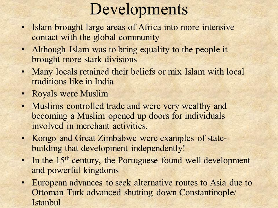 Developments Islam brought large areas of Africa into more intensive contact with the global community Although Islam was to bring equality to the people it brought more stark divisions Many locals retained their beliefs or mix Islam with local traditions like in India Royals were Muslim Muslims controlled trade and were very wealthy and becoming a Muslim opened up doors for individuals involved in merchant activities.