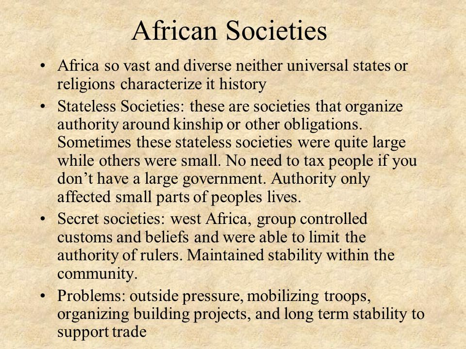Common Elements in African Societies Language, thought, and religion Bantu-speaking people-commonalities between the various languages Animistic beliefs (dance & drumming) Believed in evil-priests led religious ceremonies Belief in cosmology-view of how the universe worked (ethics) Believed in a creator deity and power of ancestors Importance of family or clan ties Economics: N.