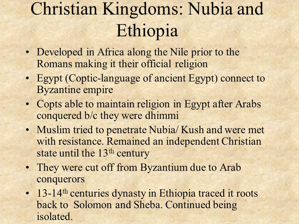 Christian Kingdoms: Nubia and Ethiopia Developed in Africa along the Nile prior to the Romans making it their official religion Egypt (Coptic-language of ancient Egypt) connect to Byzantine empire Copts able to maintain religion in Egypt after Arabs conquered b/c they were dhimmi Muslim tried to penetrate Nubia/ Kush and were met with resistance.