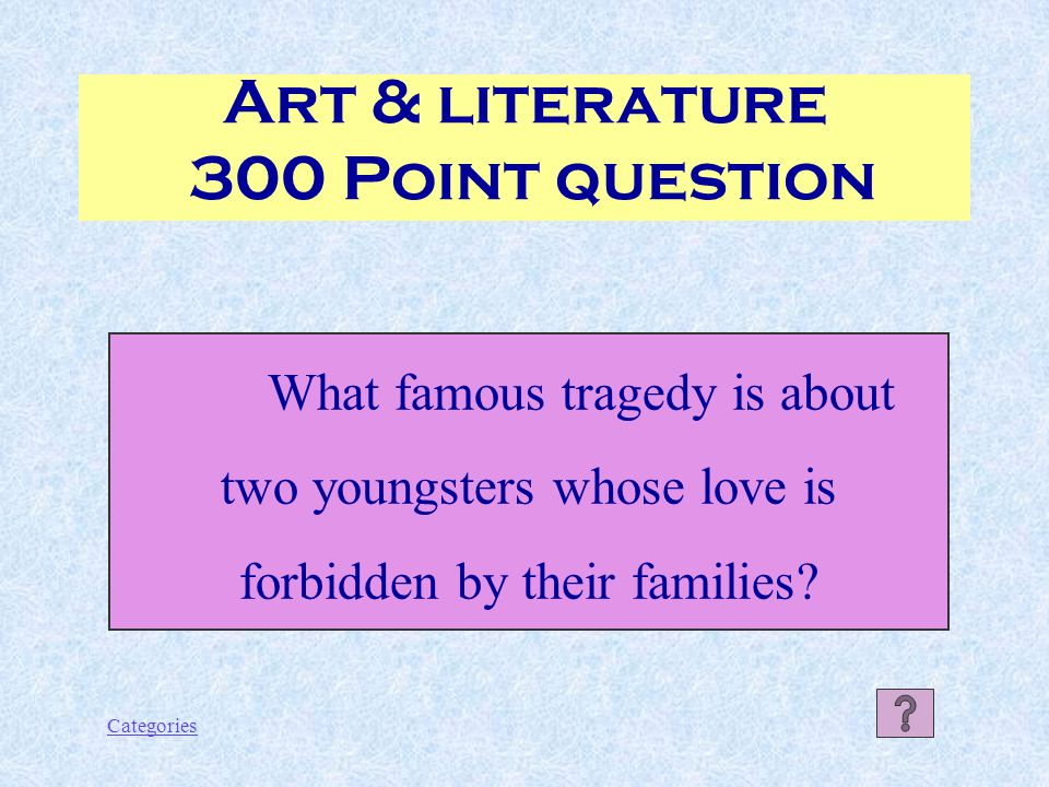 Categories Art & literature 300 Point question What famous tragedy is about two youngsters whose love is forbidden by their families?
