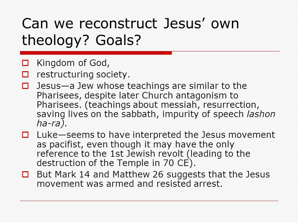Can we reconstruct Jesus' own theology. Goals.  Kingdom of God,  restructuring society.