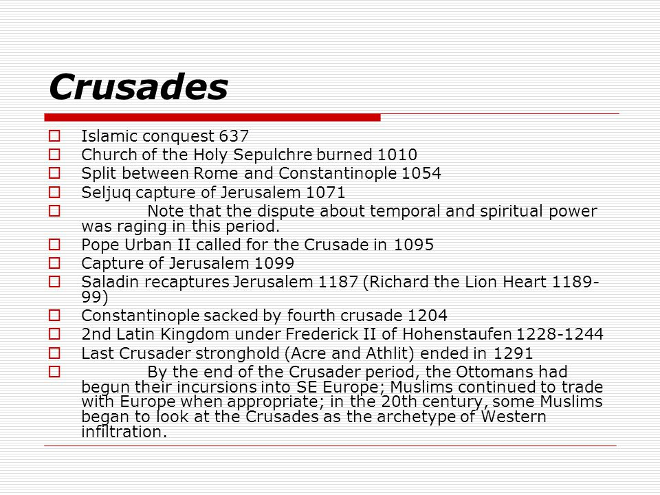 Crusades  Islamic conquest 637  Church of the Holy Sepulchre burned 1010  Split between Rome and Constantinople 1054  Seljuq capture of Jerusalem 1071  Note that the dispute about temporal and spiritual power was raging in this period.